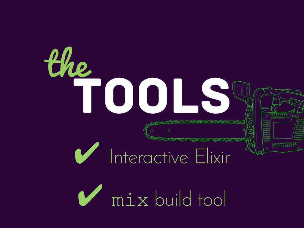 TOOLS the ✔ Interactive Elixir ✔ mix build tool
