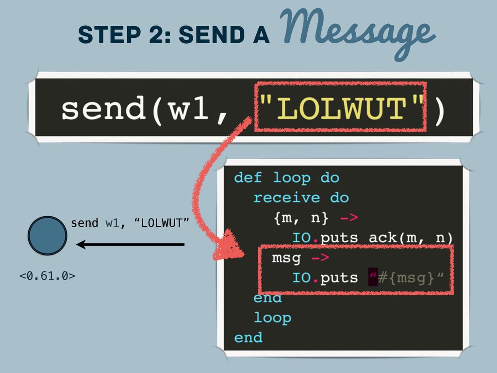 "<0.61.0> Step 2: Send a Message send w1, ""LOLWU..."