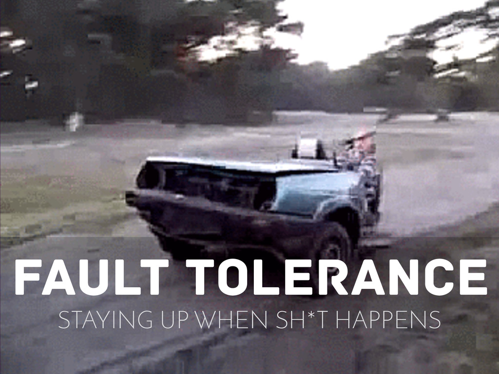 fault tolerance STAYING UP WHEN SH*T HAPPENS