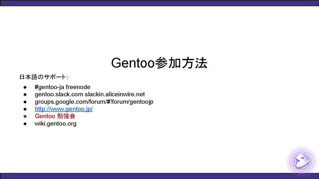 Gentoo参加方法 日本語のサポート: ● #gentoo-ja freenode ● ge...
