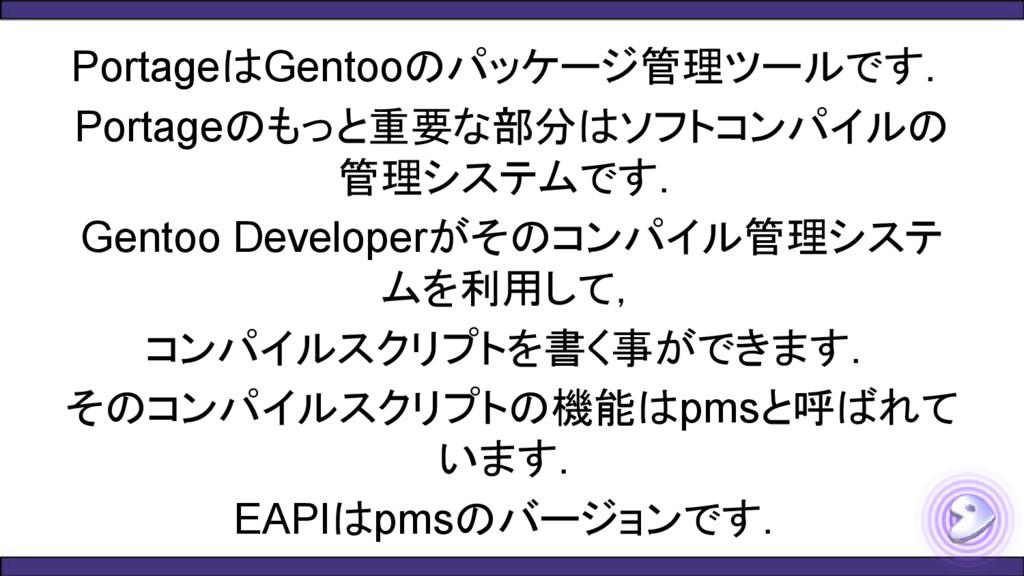 PortageはGentooのパッケージ管理ツールです. Portageのもっと重要な部分はソ...