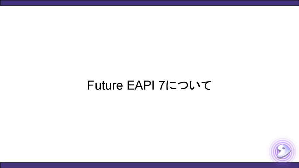 Future EAPI 7について