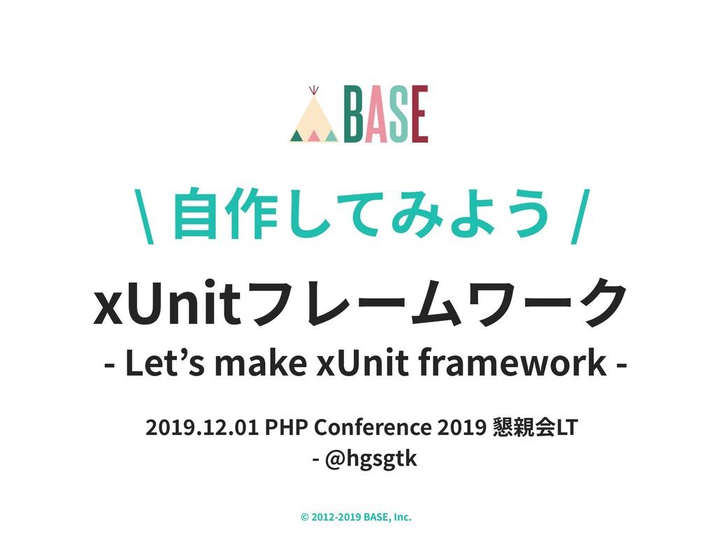 © - BASE, Inc. X \ ⾃作してみよう / xUnitフレームワーク . . P...