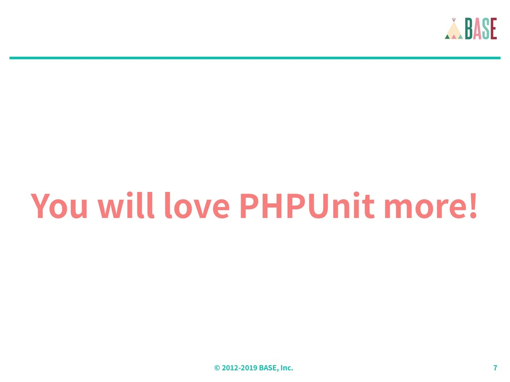 © - BASE, Inc. You will love PHPUnit more!
