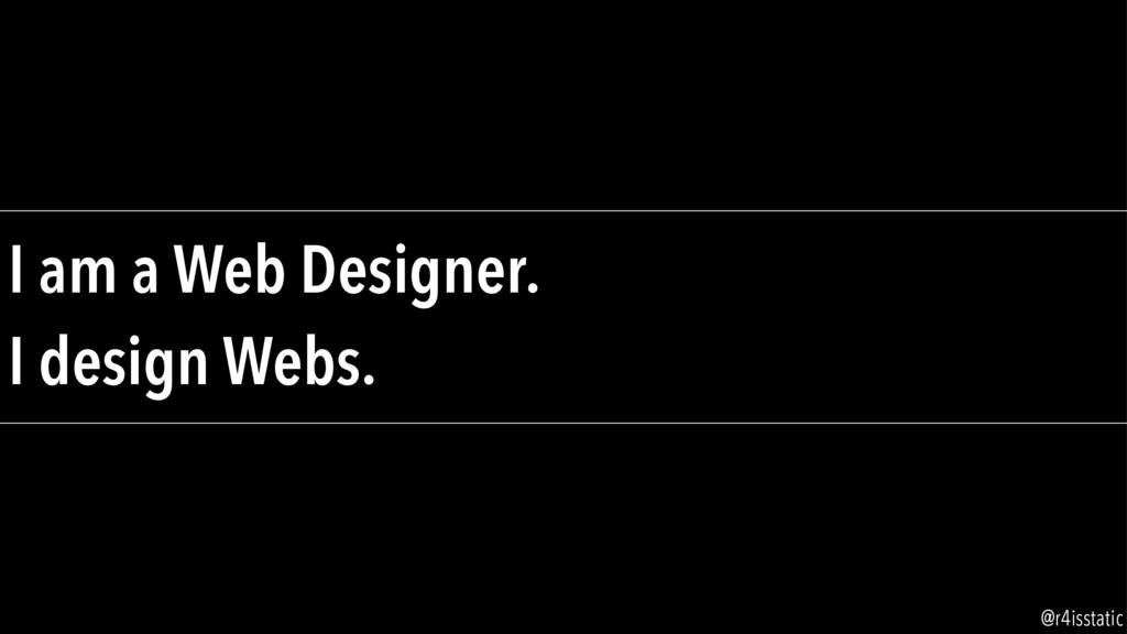 I am a Web Designer. I design Webs. @r4isstatic