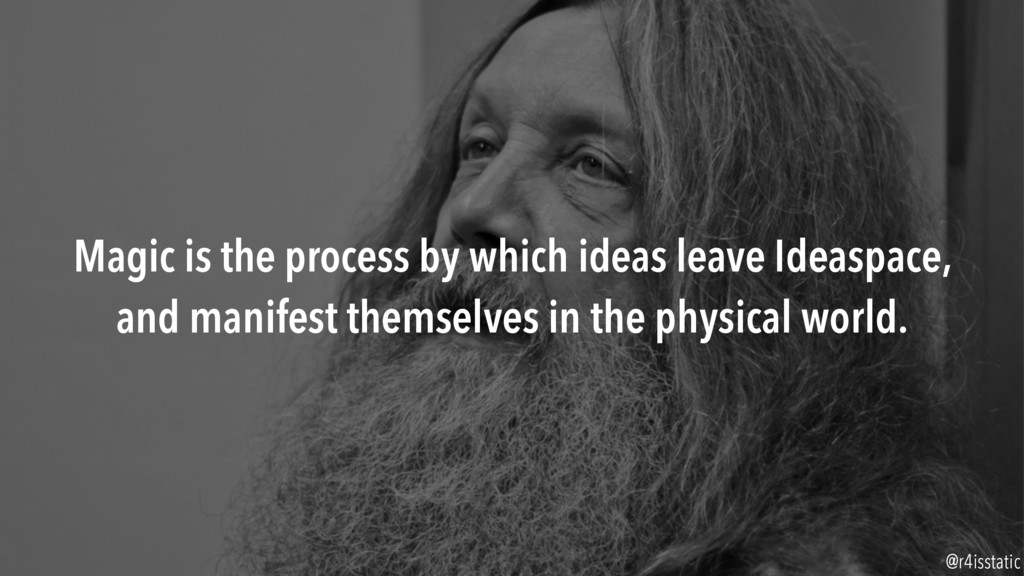 Magic is the process by which ideas leave Ideas...