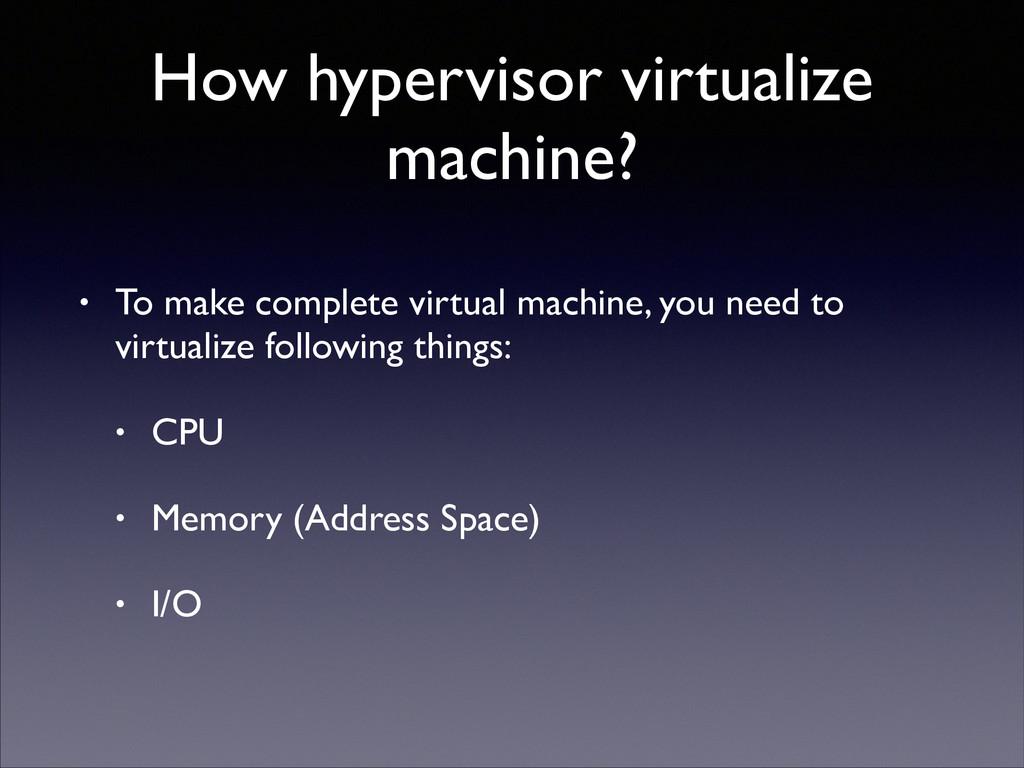 How hypervisor virtualize machine? • To make co...