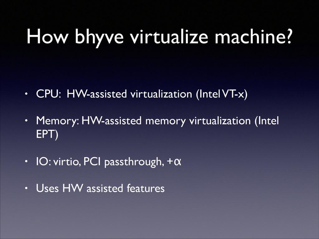 How bhyve virtualize machine? • CPU: HW-assiste...