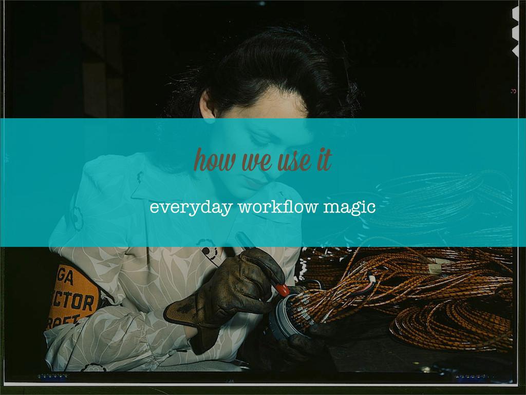 everyday workflow magic ho we use it