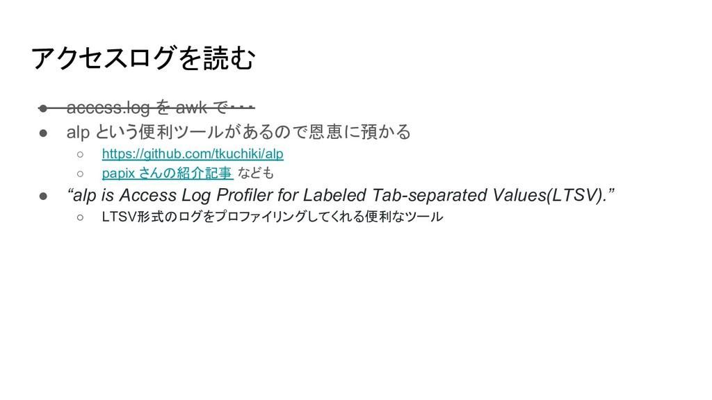 アクセスログを読む ● access.log を awk で・・・ ● alp という便利ツー...