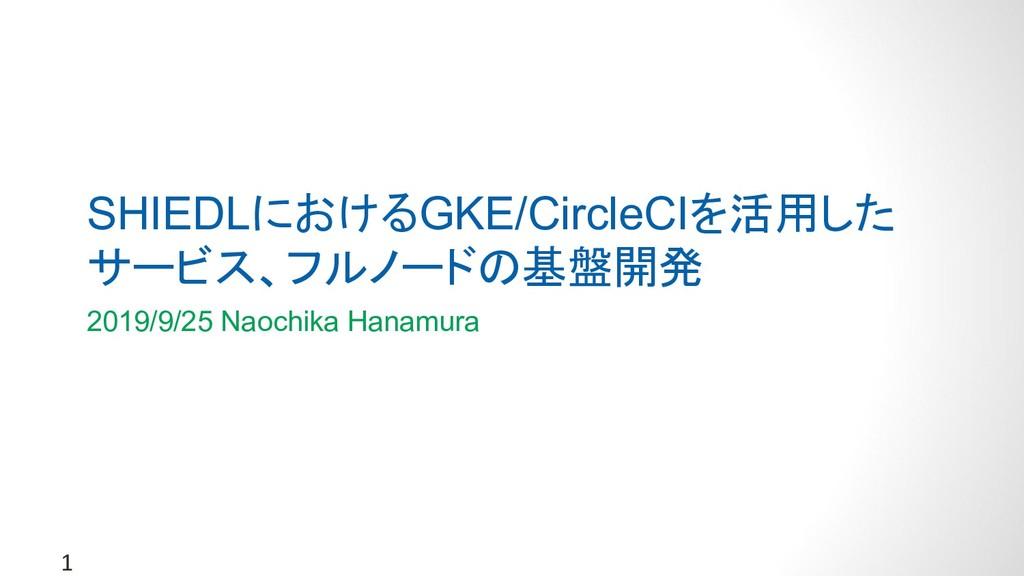 1 SHIEDLにおけるGKE/CircleCIを活用した サービス、フルノードの基盤開発 2...