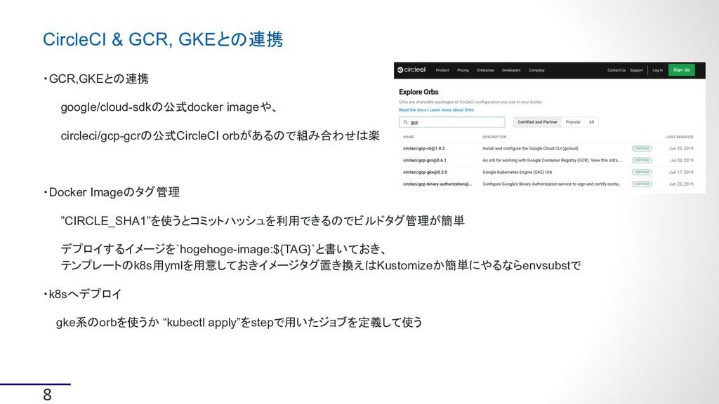 8 CircleCI & GCR, GKEとの連携 ・GCR,GKEとの連携 google/c...