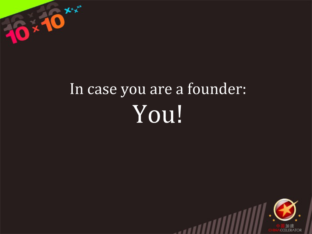 In case you are a founder: You!