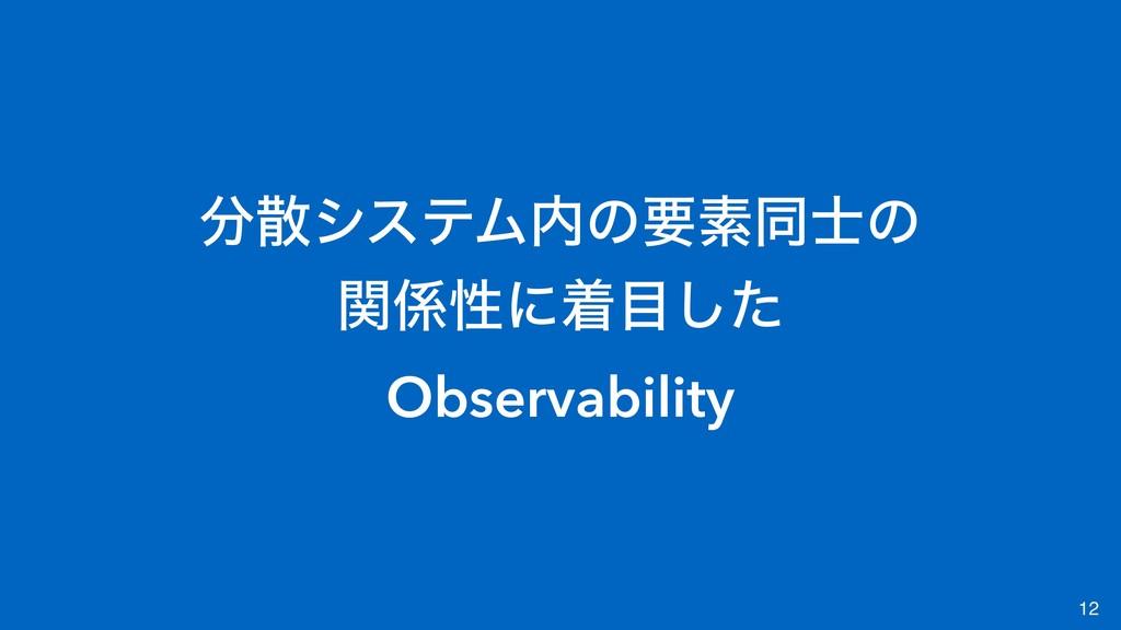 12 γεςϜͷཁૉಉͷ ؔੑʹணͨ͠ Observability