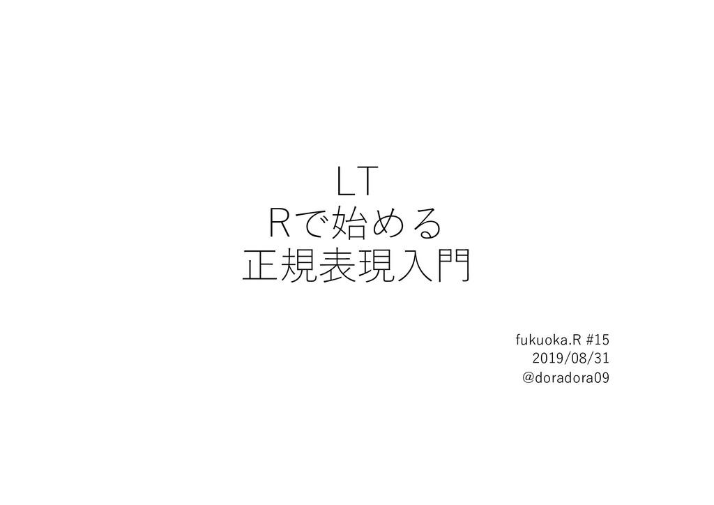 LT Rで始める 正規表現⼊⾨ fukuoka.R #15 2019/08/31 @dorad...