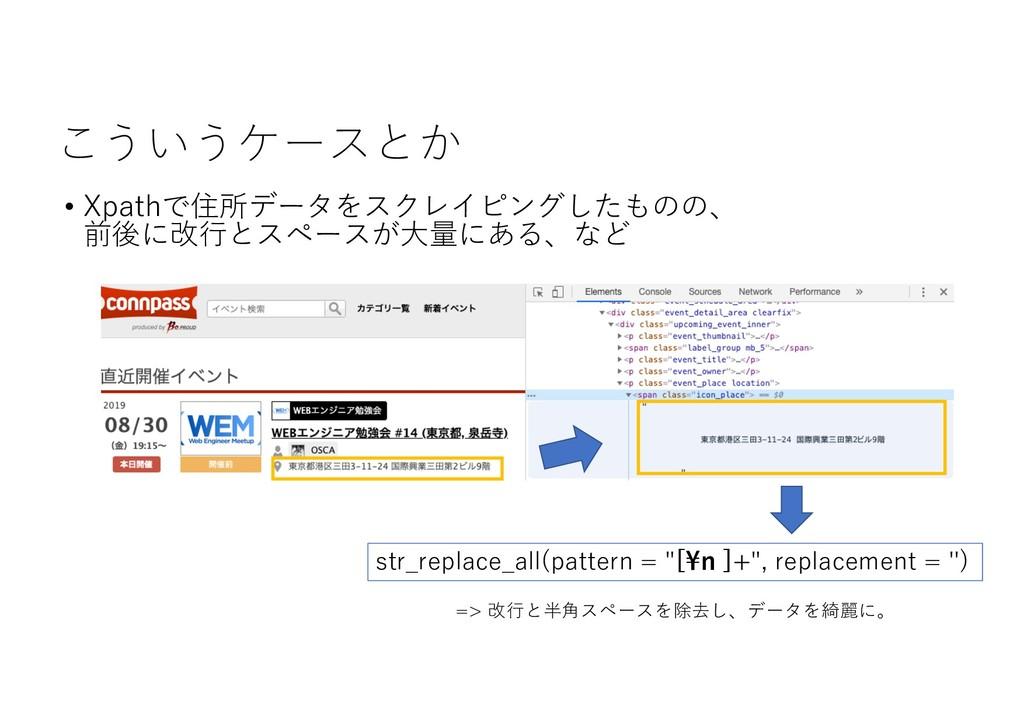 こういうケースとか • Xpathで住所データをスクレイピングしたものの、 前後に改⾏とスペー...