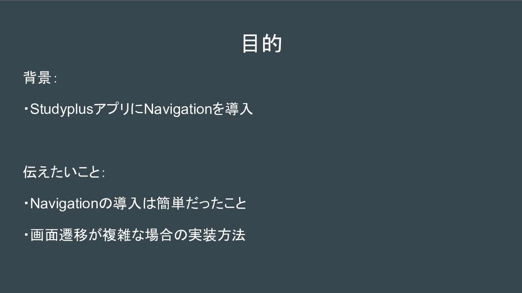 背景: ・StudyplusアプリにNavigationを導入 伝えたいこと: ・Naviga...