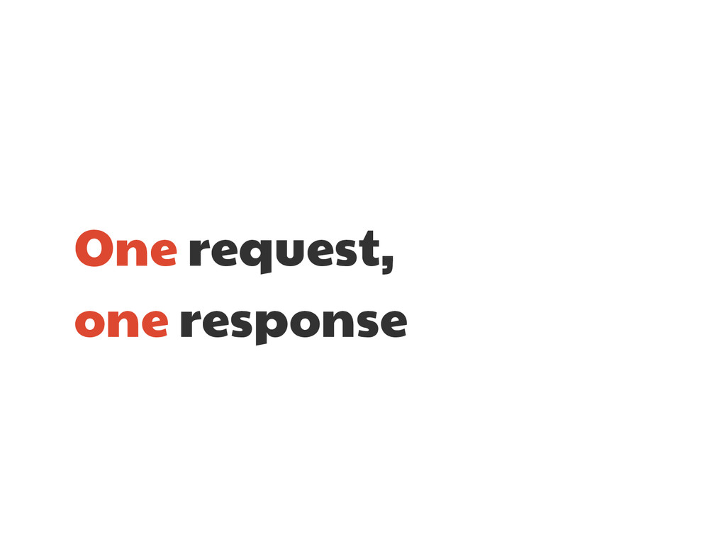 One request,  one response
