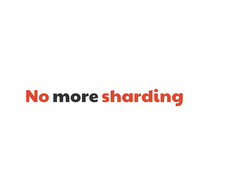 No more sharding