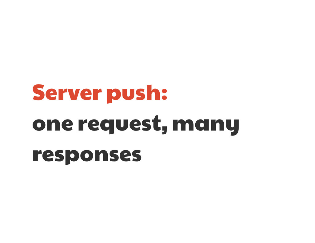 Server push:  one request, many responses