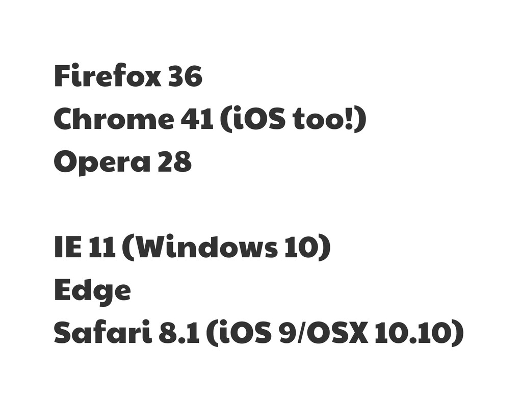 Firefox 36  Chrome 41 (iOS too!)  Opera 28  IE ...