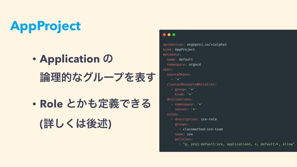 AppProject • Application ͷ ཧతͳάϧʔϓΛද͢ • Role ...