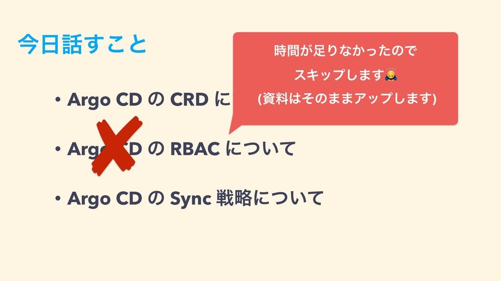 ࠓ͢͜ͱ • Argo CD ͷ CRD ʹ͍ͭͯ • Argo CD ͷ RBAC ʹͭ...