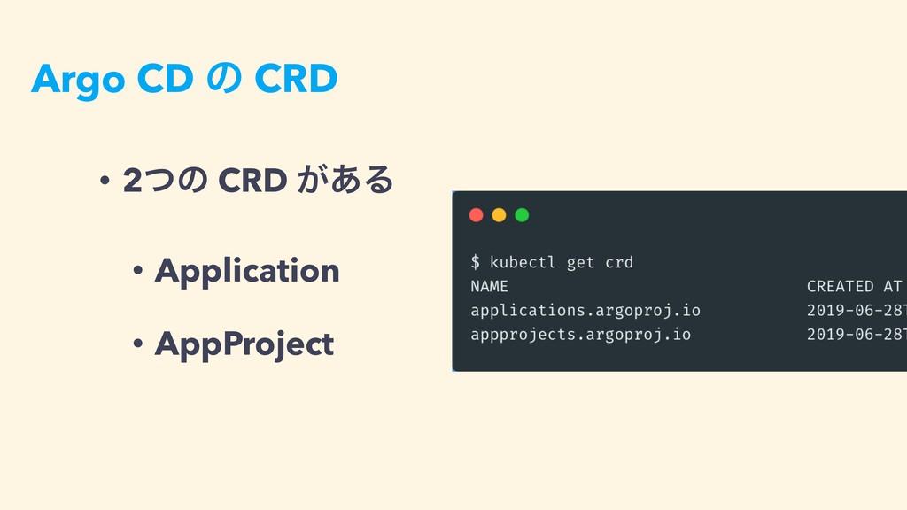 Argo CD ͷ CRD • 2ͭͷ CRD ͕͋Δ • Application • App...