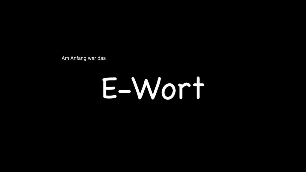 Am Anfang war das E-Wort