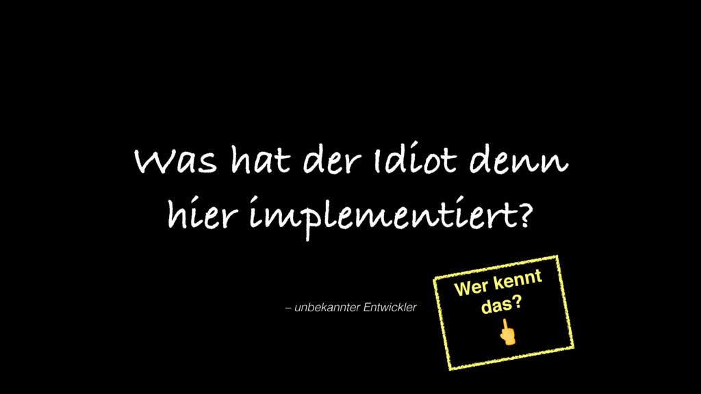 – unbekannter Entwickler Was hat der Idiot denn...
