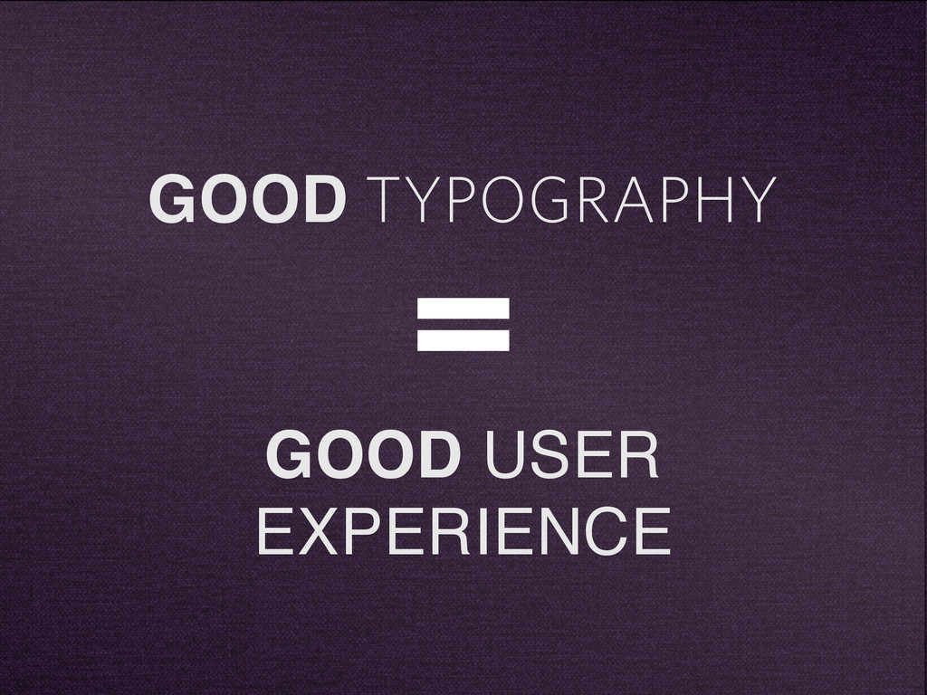 GOOD TYPOGRAPHY = GOOD USER EXPERIENCE