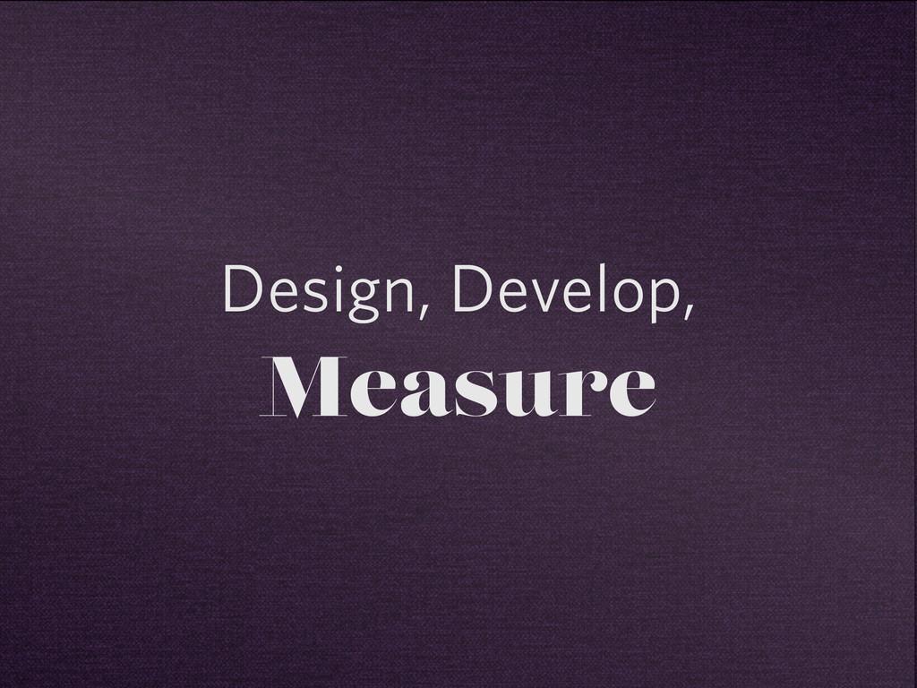 Design, Develop, Measure