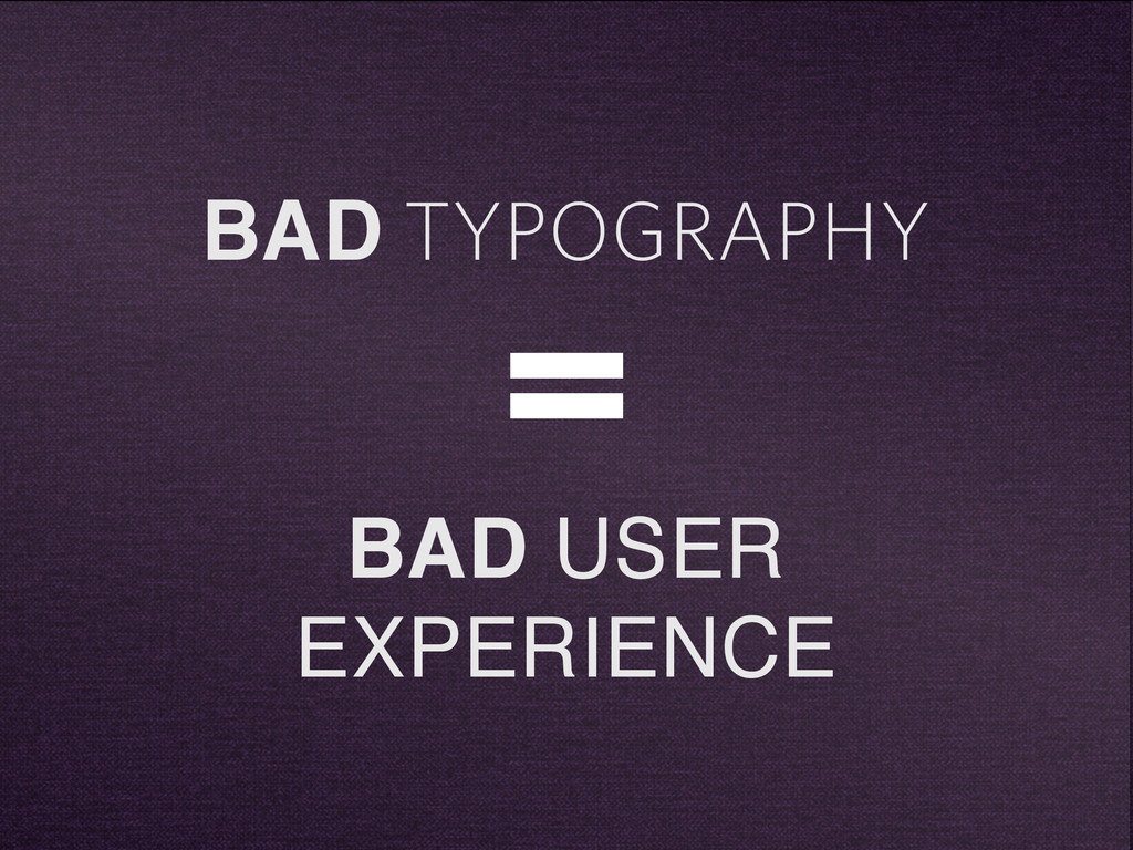 BAD TYPOGRAPHY = BAD USER EXPERIENCE
