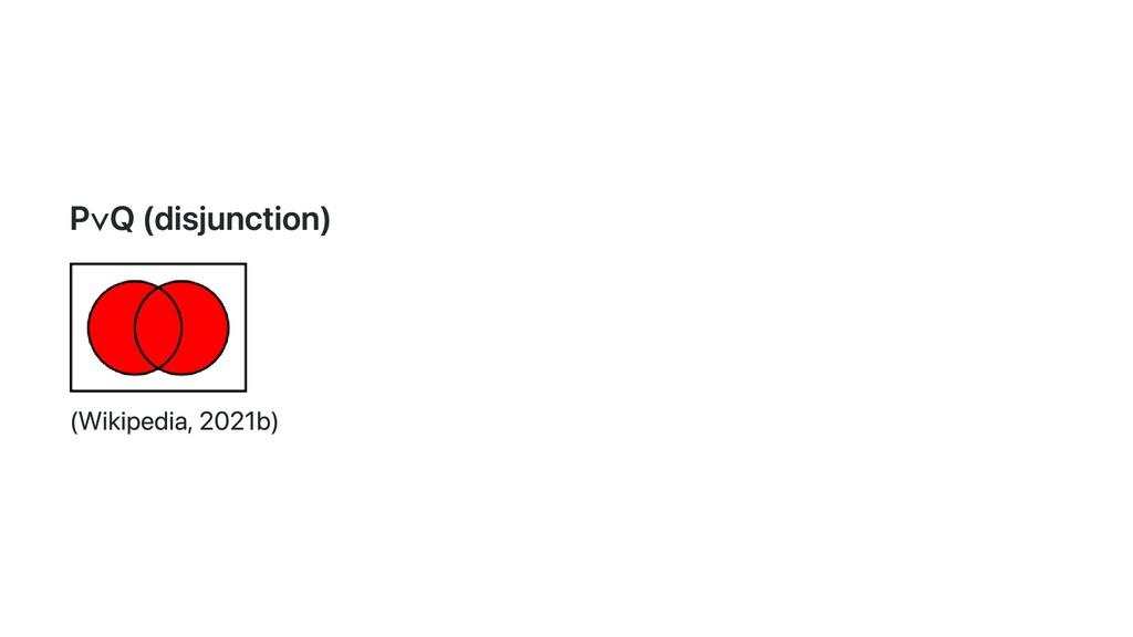 P∨ Q (disjunction)   (Wikipedia, 2021b)