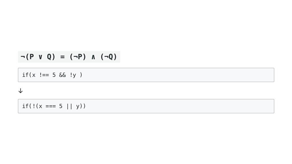 ¬(P ∨ Q) = (¬P) ∧ (¬Q) if(x !== 5 && !y )  ↓ if...