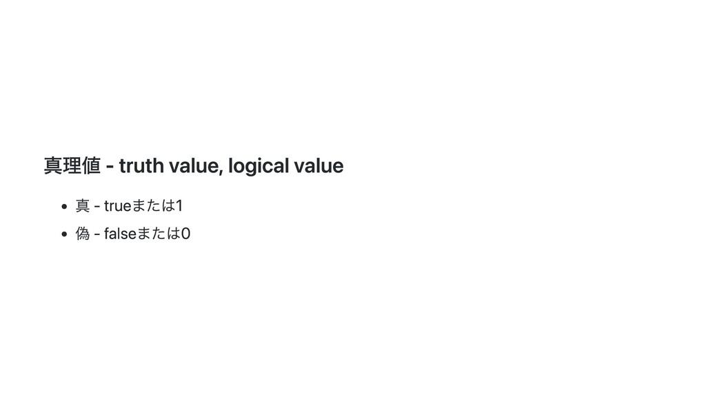 真理値 - truth value, logical value 真 - trueまたは1 偽...
