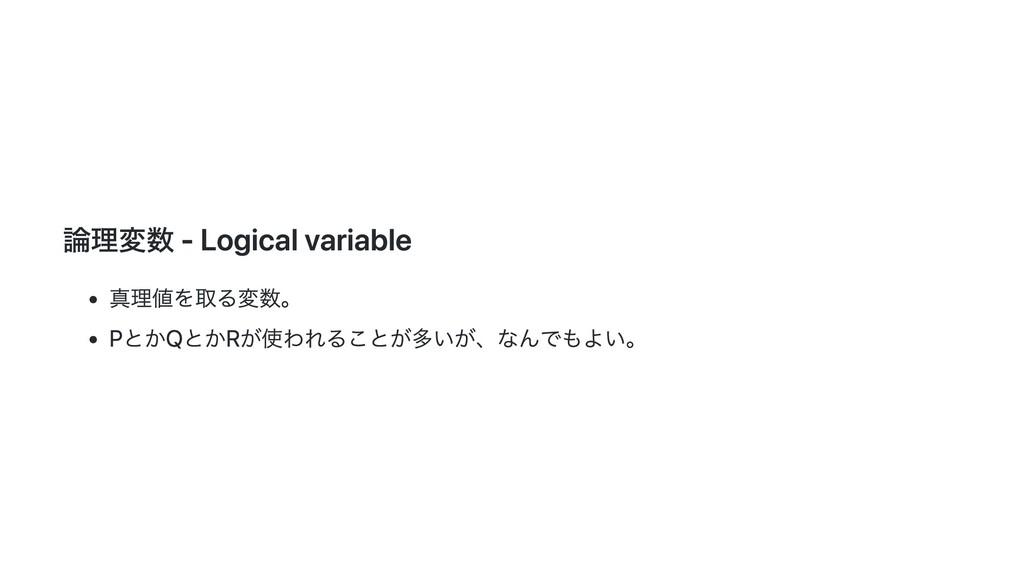 論理変数 - Logical variable 真理値を取る変数。 PとかQとかRが使われるこ...