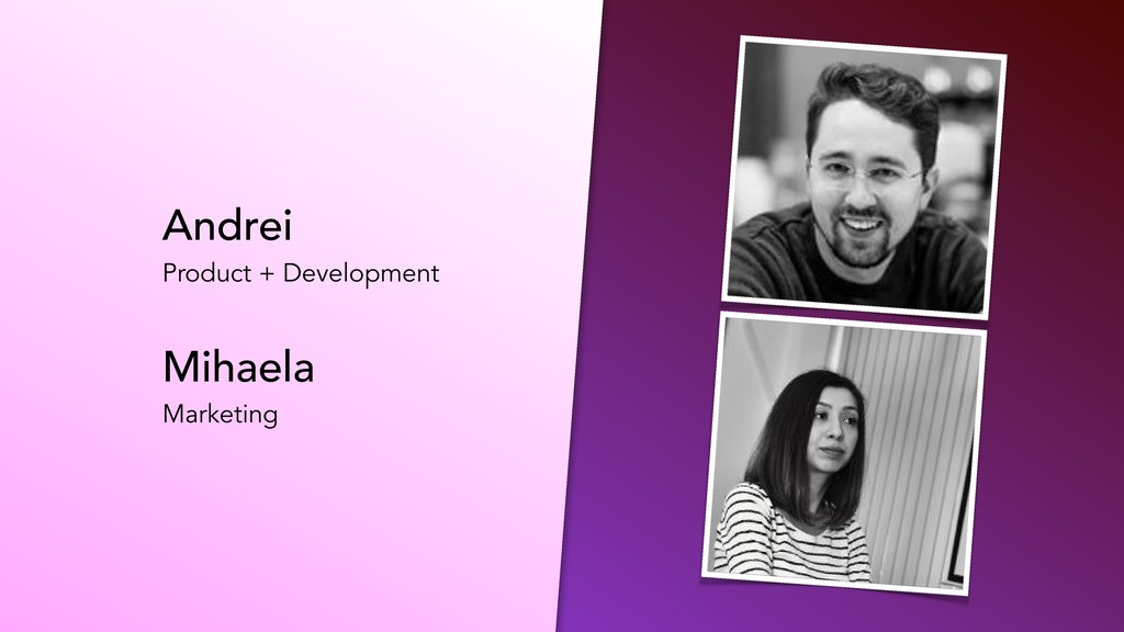 Andrei Product + Development Mihaela Marketing