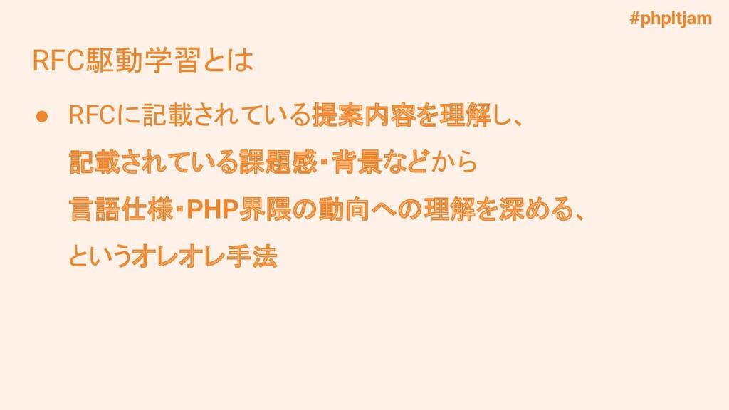 #phpltjam RFC駆動学習とは ● RFCに記載されている提案内容を理解し、 記載され...