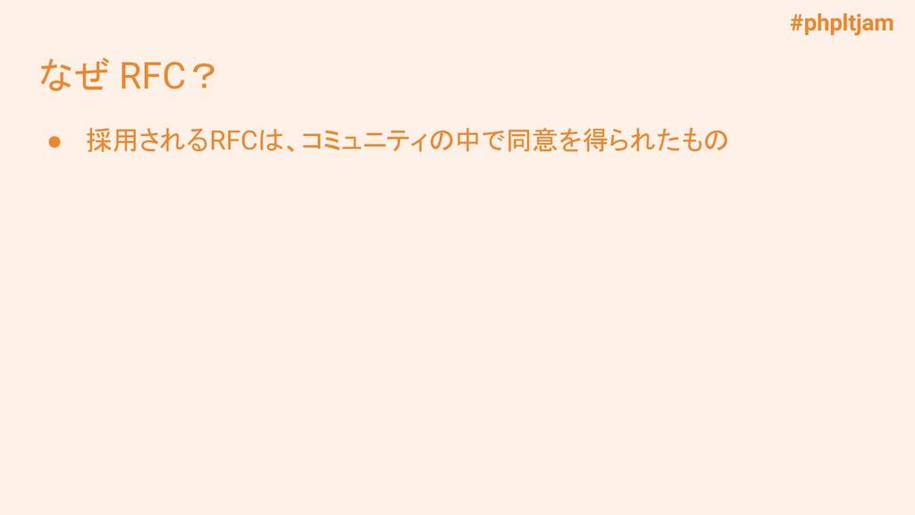 #phpltjam なぜ RFC? ● 採用されるRFCは、コミュニティの中で同意を得られたもの