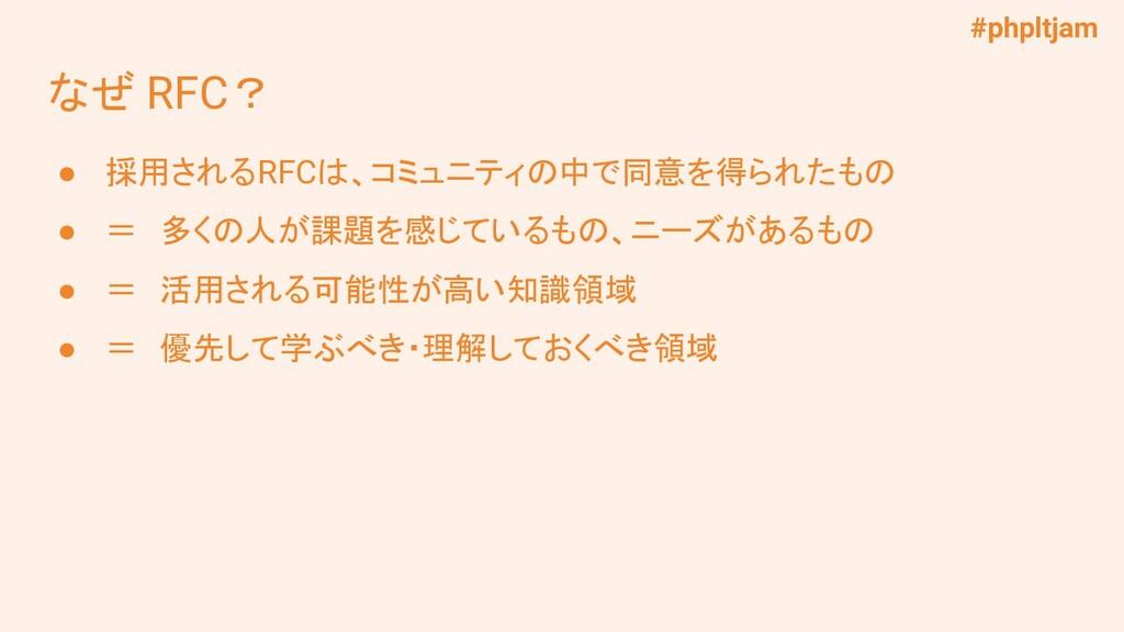#phpltjam なぜ RFC? ● 採用されるRFCは、コミュニティの中で同意を得られたも...