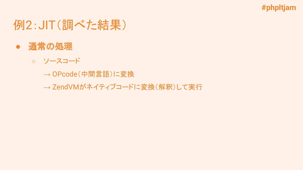 #phpltjam 例2:JIT(調べた結果) ● 通常の処理 ○ ソースコード → OPco...
