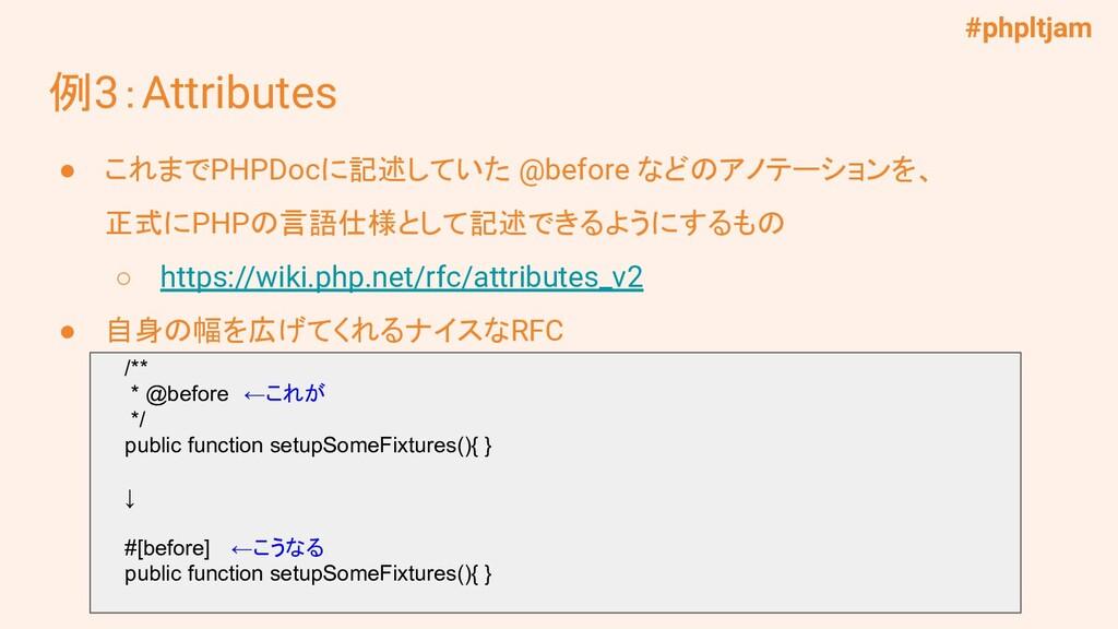 #phpltjam 例3:Attributes ● これまでPHPDocに記述していた @be...