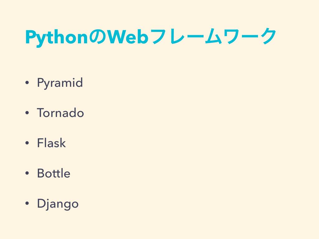 PythonͷWebϑϨʔϜϫʔΫ • Pyramid • Tornado • Flask •...