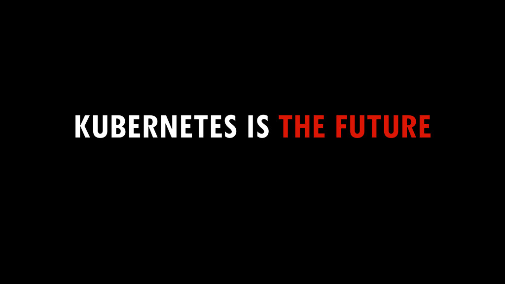 KUBERNETES IS THE FUTURE