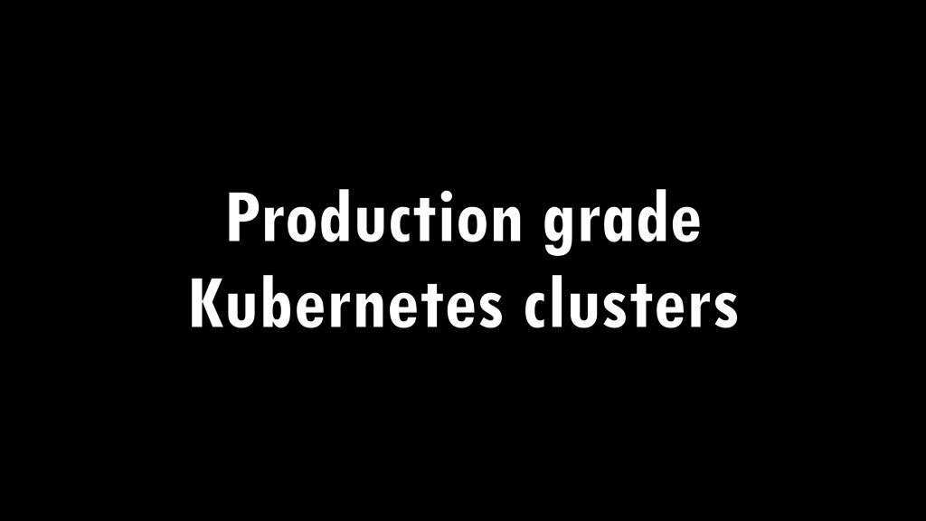 Production grade Kubernetes clusters