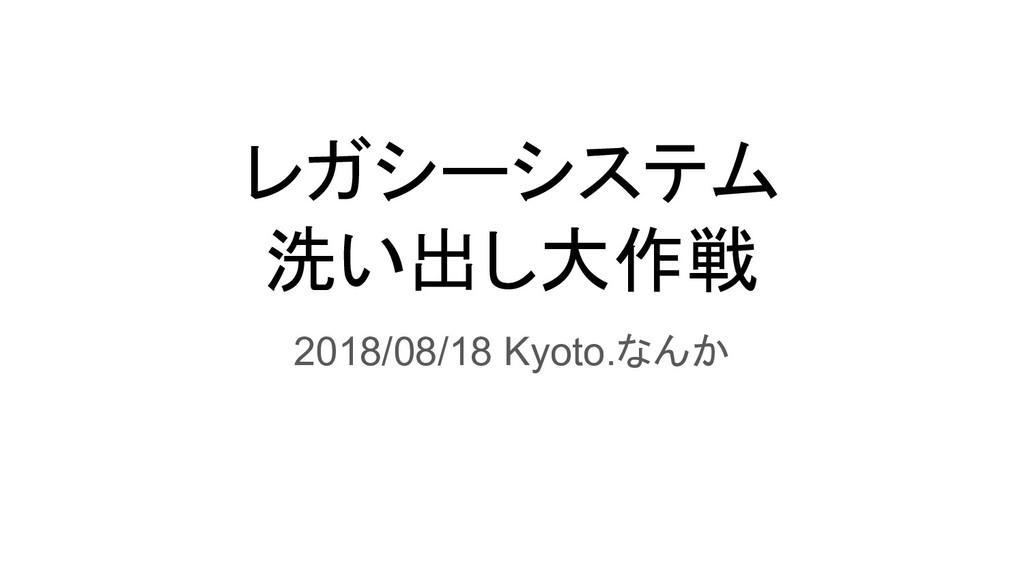 レガシーシステム 洗い出し大作戦 2018/08/18 Kyoto.なんか