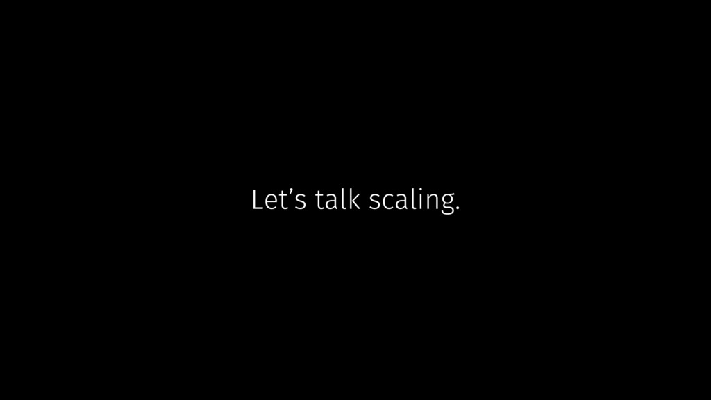 Let's talk scaling.