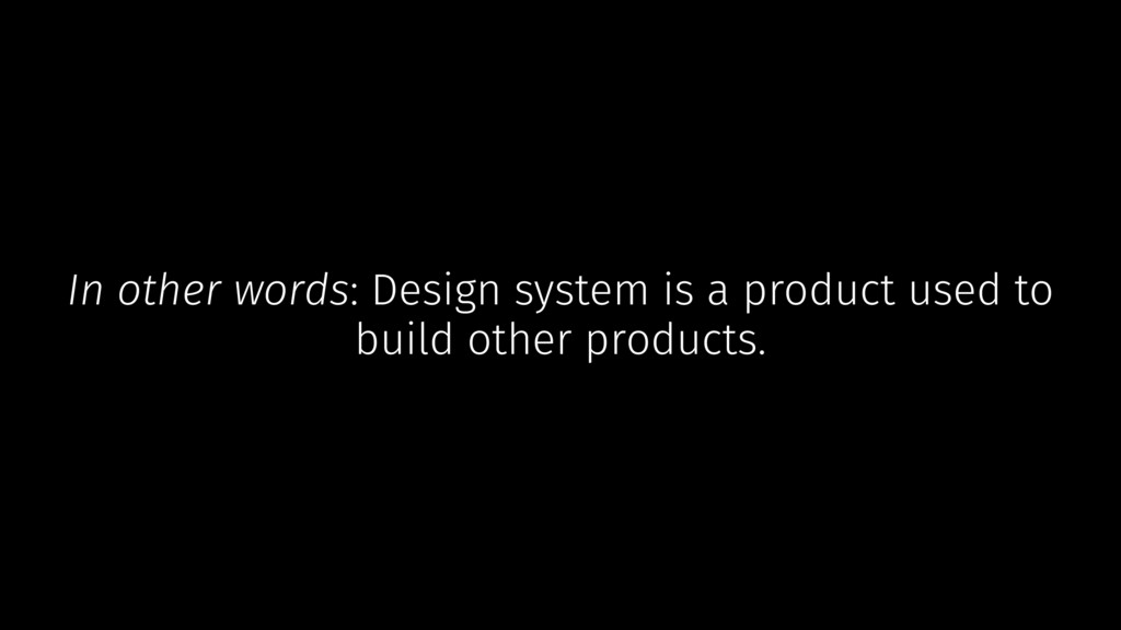 In other words: Design system is a product used...