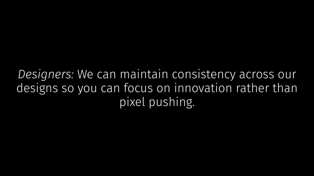 Designers: We can maintain consistency across o...